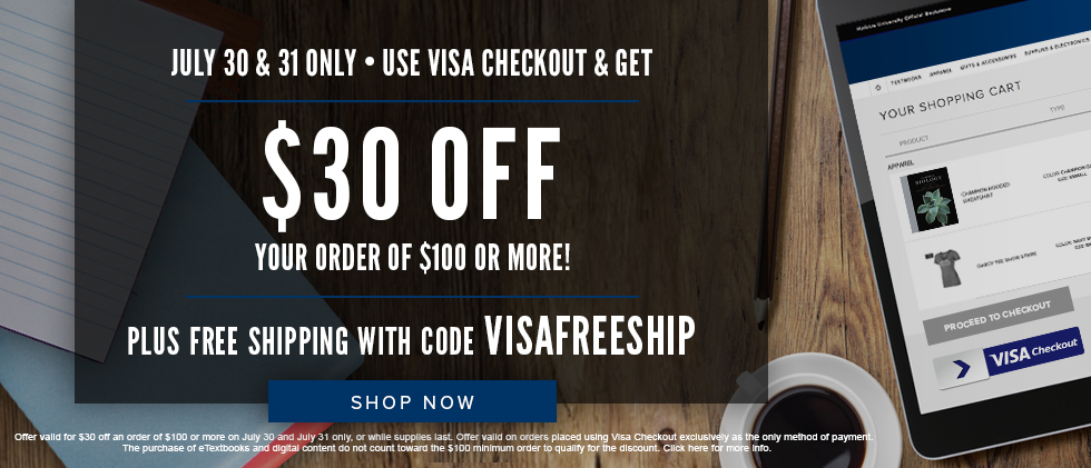 July 30 & 31 only. Use Visa Checkout & get $30 OFF Your Order of $100 or More! Plus FREE Shipping with code VISAFREESHIP. Offer valid for $30 off an order of $100 or more on July 30 and 31 only, or while supplies last. Offer valid on orders placed using Visa Checkout exclusively as the only method of payment. The purchase of eTextbooks and digital content do not count toward the $100 minimum order to qualify for the discount. Click to shop now.